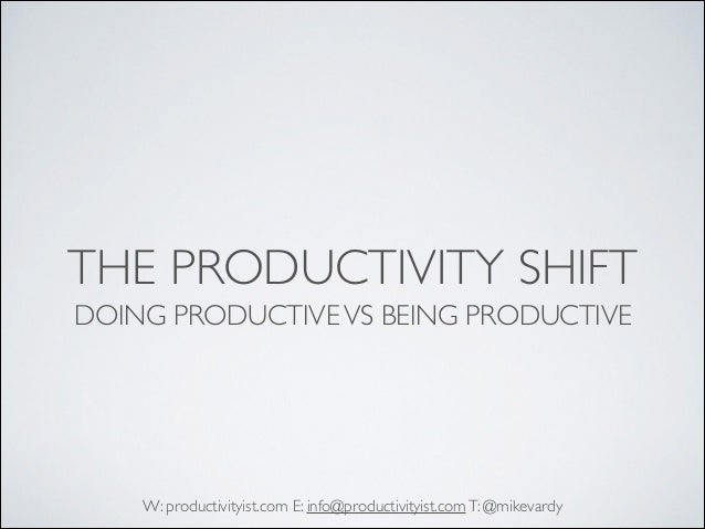 THE PRODUCTIVITY SHIFT DOING PRODUCTIVE VS BEING PRODUCTIVE  W: productivityist.com E: info@productivityist.com T: @mikeva...