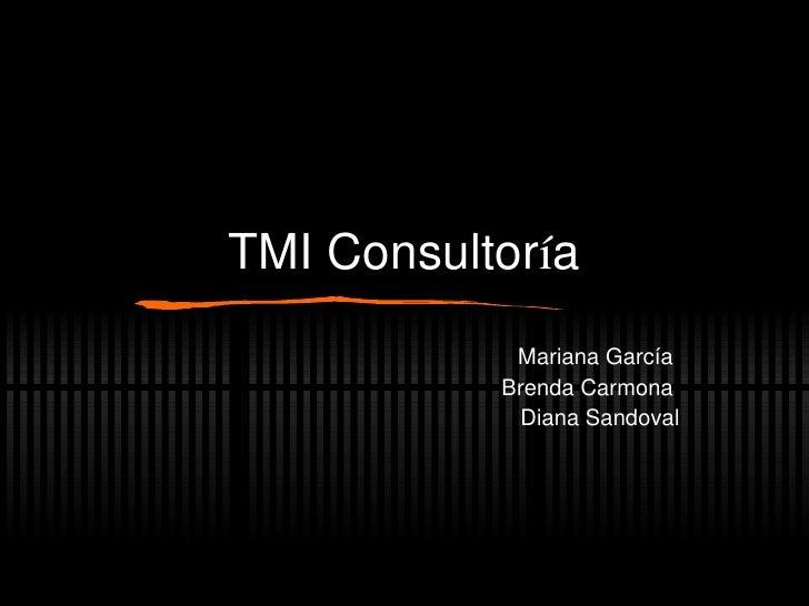 TMI Consultor í a Mariana García  Brenda Carmona  Diana Sandoval