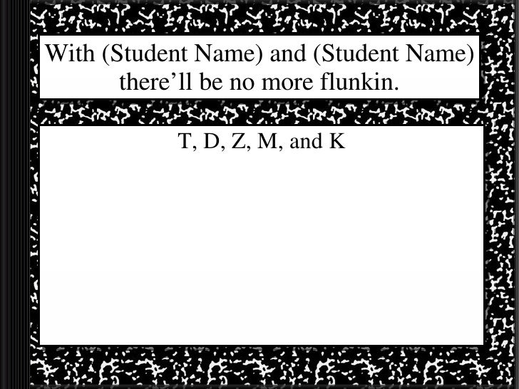 With (Student Name) and (Student Name) there'll be no more flunkin. T, D, Z, M, and K
