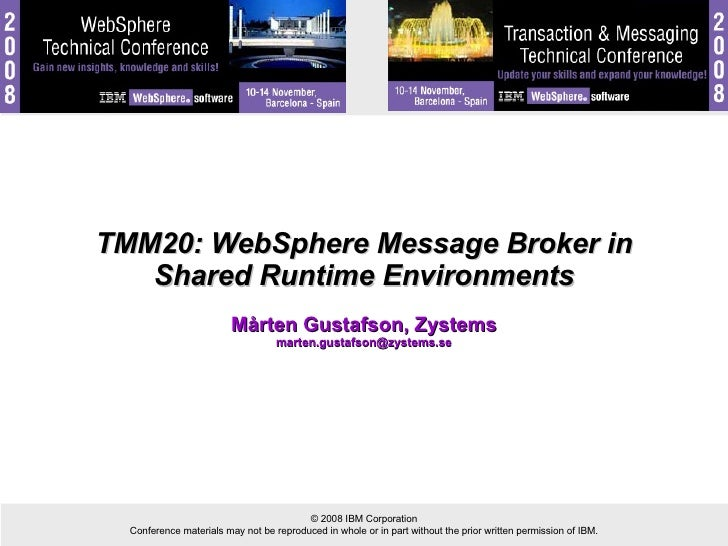 TMM20: WebSphere Message Broker in Shared Runtime Environments Mårten Gustafson, Zystems [email_address]