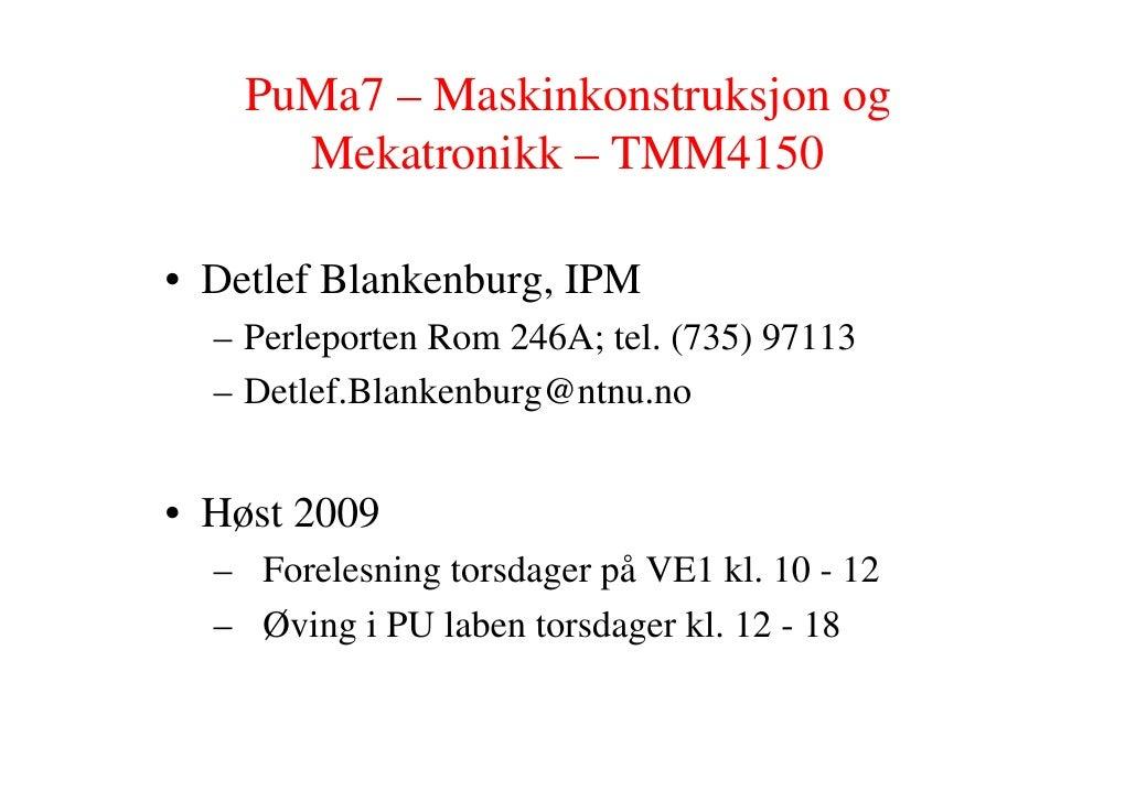 PuMa7 – Maskinkonstruksjon og       Mekatronikk – TMM4150  • Detlef Blankenburg, IPM   – Perleporten Rom 246A; tel. (735) ...
