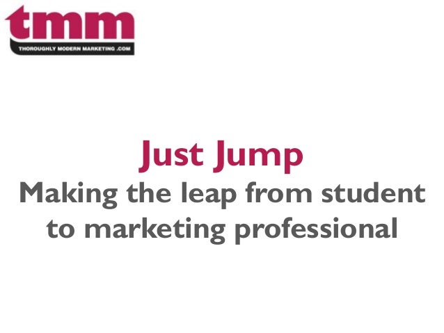 Just Jump Making the leap from student to marketing professional
