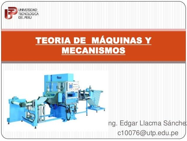 Ing. Edgar Llacma Sánchez c10076@utp.edu.pe TEORIA DE MÁQUINAS Y MECANISMOS