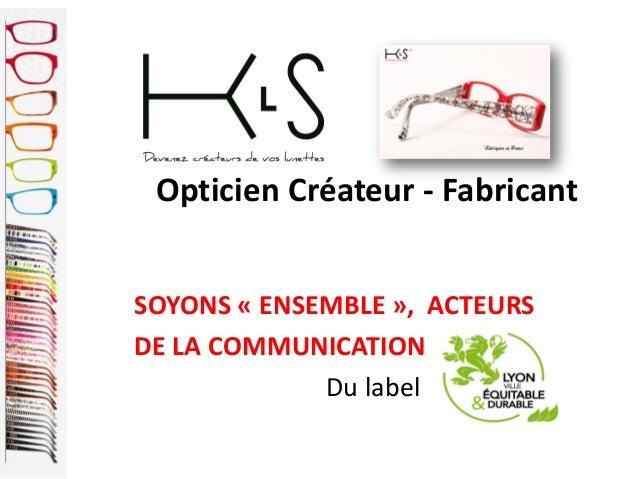 Opticien Créateur - FabricantSOYONS « ENSEMBLE », ACTEURSDE LA COMMUNICATIONDu label