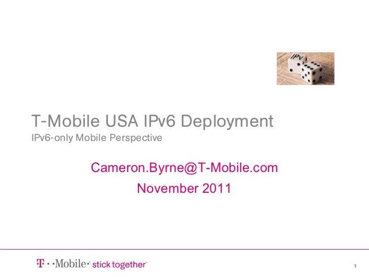 T-Mobile USA IPv6 DeploymentIPv6-only Mobile Perspective            Cameron.Byrne@T-Mobile.com                      Novemb...