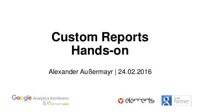 Custom Reports Hands-on Alexander Außermayr | 24.02.2016