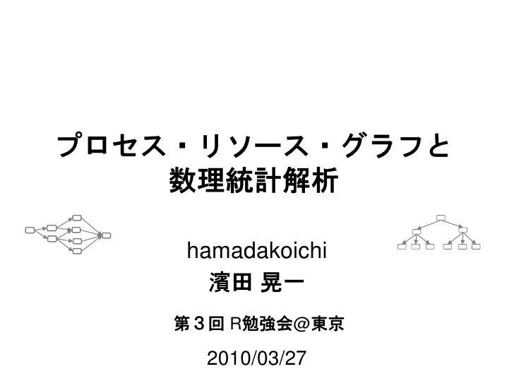 数理統計解析と プロセス・リソース統一グラフ      hamadakoichi       濱田 晃一     第3回 R勉強会@東京        2010/03/27