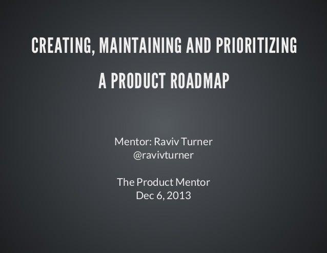 CREATING,MAINTAININGANDPRIORITIZING APRODUCTROADMAP Mentor:RavivTurner @ravivturner TheProductMentor Dec6,2013