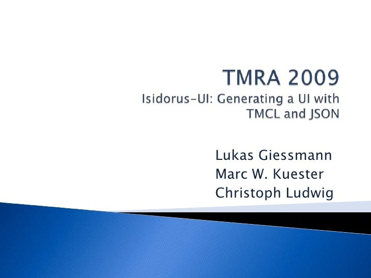 TMRA 2009Isidorus-UI: Generating a UI withTMCL and JSON<br />Lukas Giessmann<br />Marc W. Kuester<br />Christoph Ludwig...