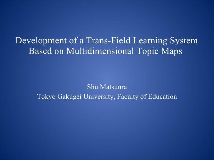 Development of a Trans-Field Learning System Based on Multidimensional Topic Maps   Shu Matsuura Tokyo Gakugei University,...