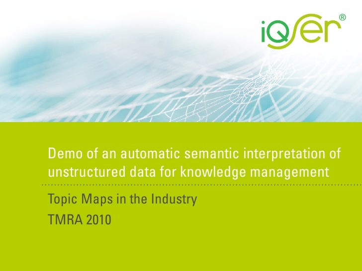 Demo of an automatic semantic interpretation of unstructured data for knowledge management Topic Maps in the Industry TMRA...