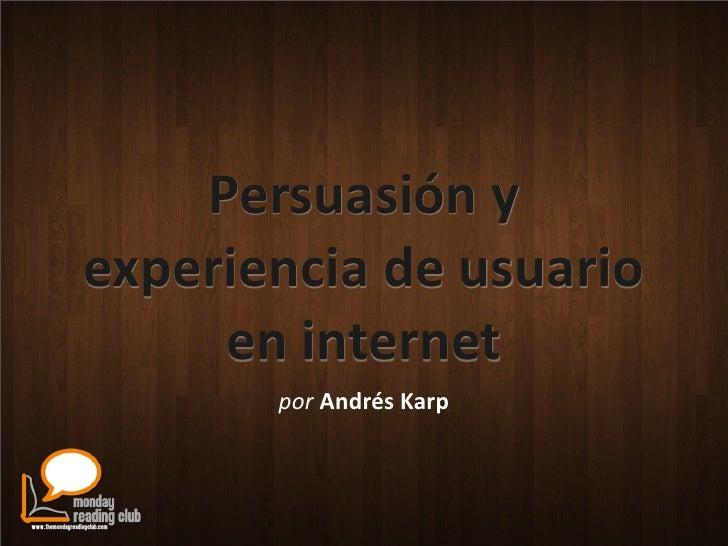 Persuasión  y   experiencia  de  usuario        en  internet           por  Andrés  Karp