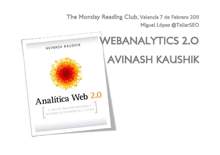 The Monday Reading Club, Valencia 7 de Febrero 2011<br />Miguel López @TallerSEO<br />Webanalytics 2.oavinash kaushik<br />