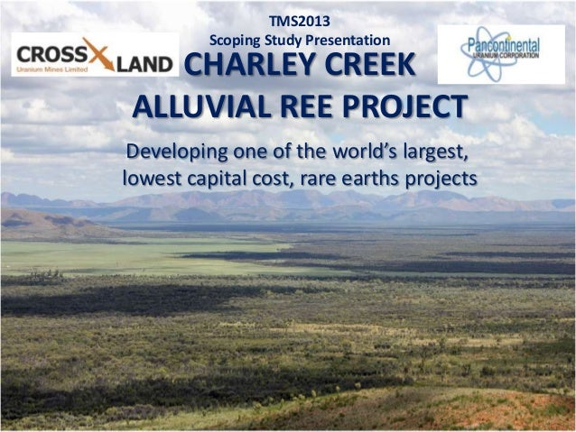 1CHARLEY CREEKALLUVIAL REE PROJECTTMS2013Scoping Study PresentationDeveloping one of the world's largest,lowest capital co...