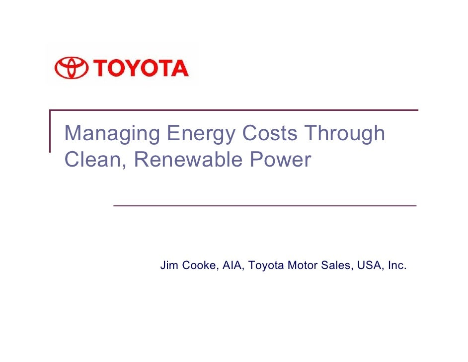 Managing Energy Costs Through Clean, Renewable Power            Jim Cooke, AIA, Toyota Motor Sales, USA, Inc.