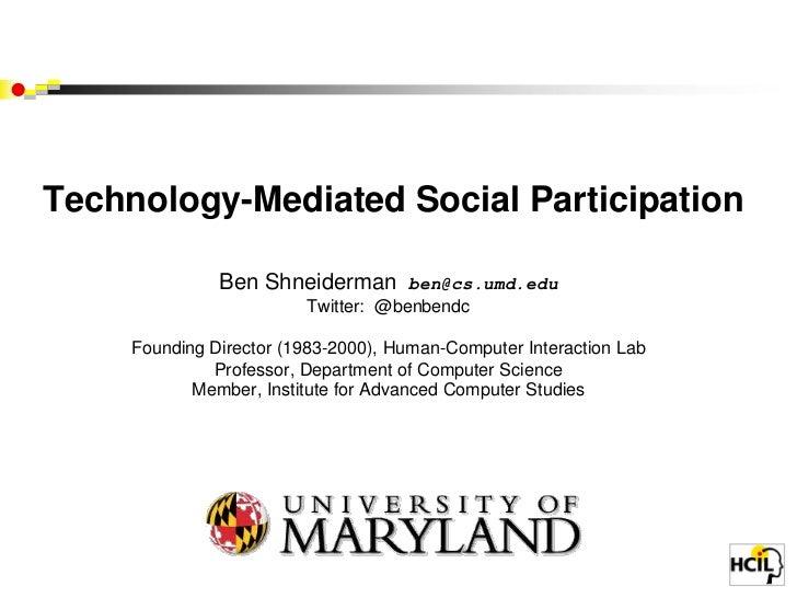 Technology-Mediated Social Participation Ben Shneiderman  ben@cs.umd.eduTwitter:  @benbendcFounding Director (1983-2000), ...