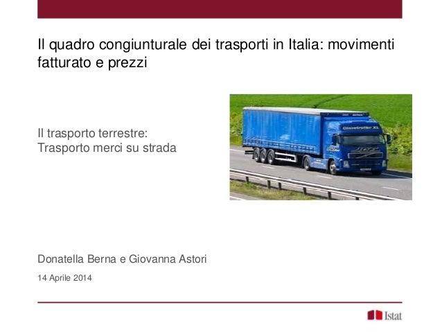Il trasporto terrestre: Trasporto merci su strada Donatella Berna e Giovanna Astori 14 Aprile 2014 Il quadro congiunturale...