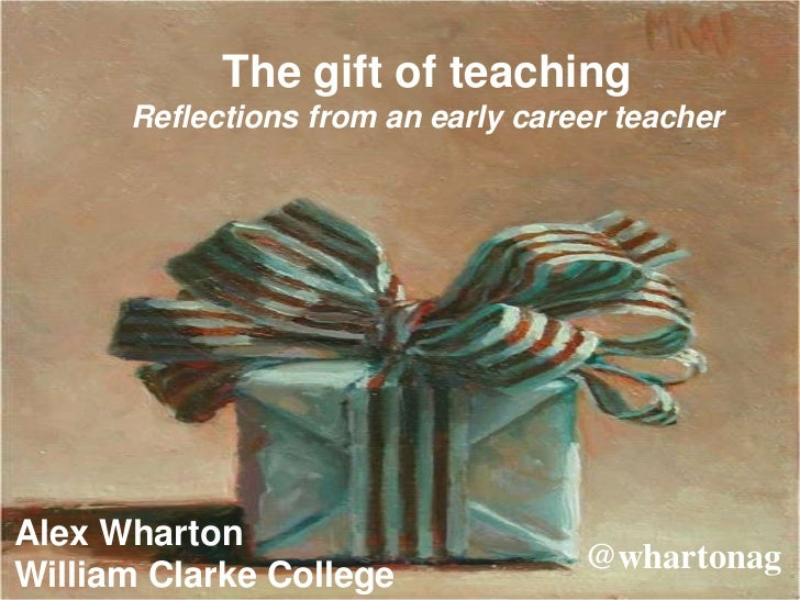 The gift of teaching      Reflections from an early career teacherAlex Wharton                                    @wharton...