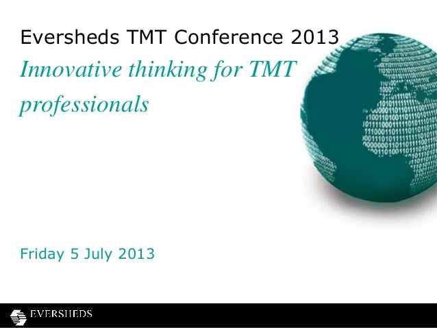 Eversheds TMT Conference 2013 Innovative thinking for TMT professionals Friday 5 July 2013