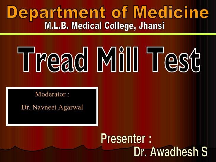 Department of Medicine M.L.B. Medical College, Jhansi Tread Mill Test Presenter :  Dr. Awadhesh Sharma Moderator : Dr. Nav...