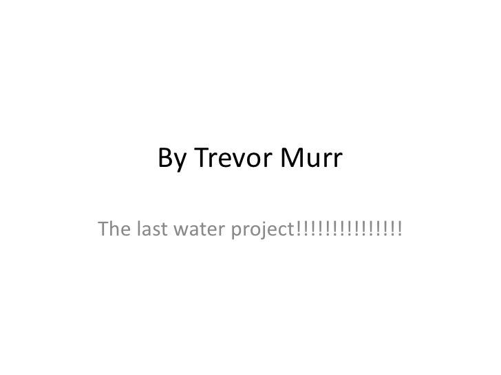By Trevor Murr<br />The last water project!!!!!!!!!!!!!!!<br />