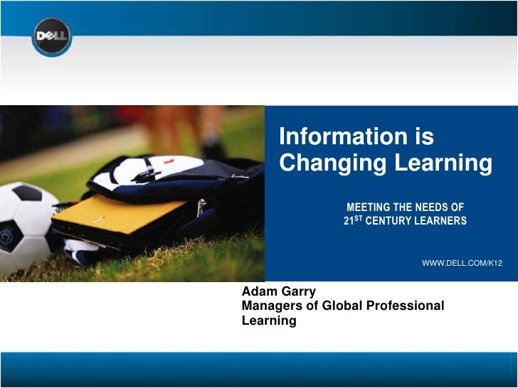 Information is<br />Changing Learning<br />MEETING THE NEEDS OF <br />21ST CENTURY LEARNERS<br />WWW.DELL.COM/K12<br />Ada...
