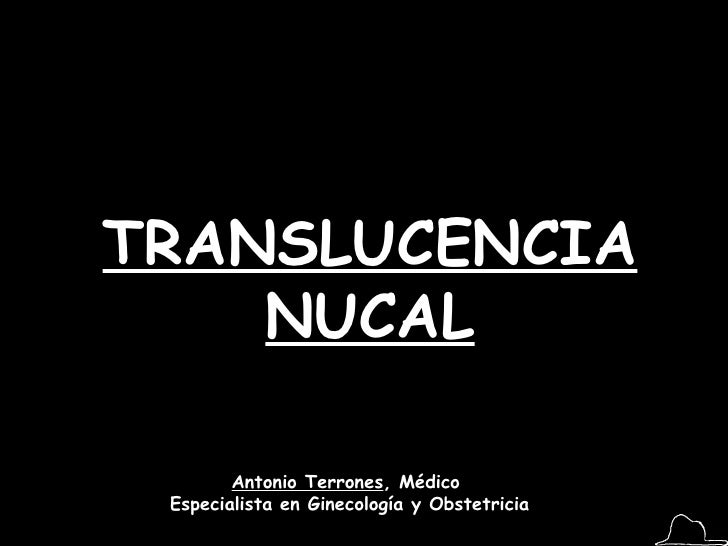 TRANSLUCENCIA NUCAL Antonio Terrones , Médico  Especialista en Ginecología y Obstetricia