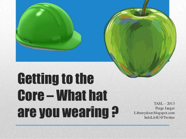 Getting to the Core – What hat are you wearing ? TASL – 2013 Paige Jaeger Librarydoor.blogspot.com InfoLit4U@Twitter