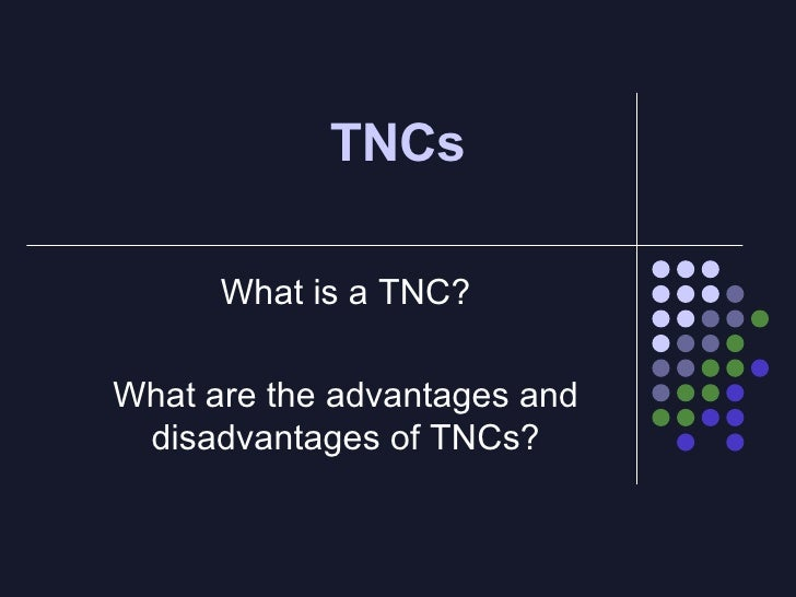 What is a TNC? What are the advantages and disadvantages of TNCs? TNCs