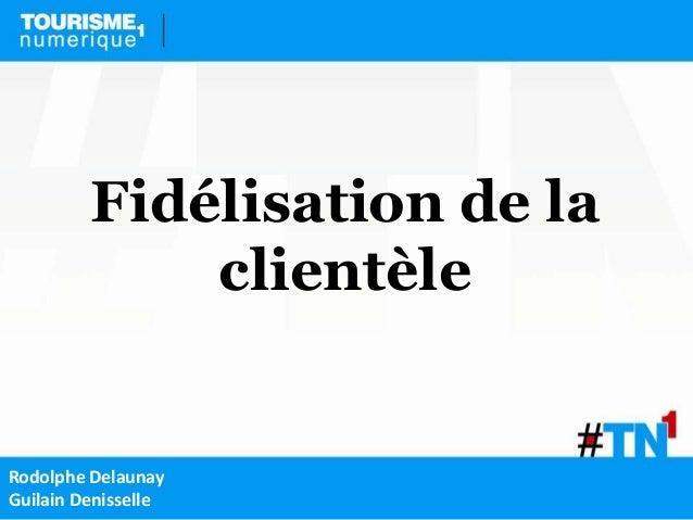 Fidélisation de la             clientèleRodolphe DelaunayGuilain Denisselle
