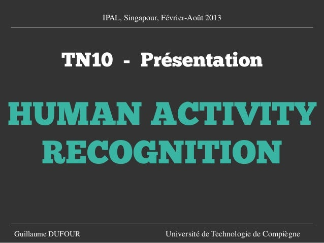 TN10 - Présentation HUMAN ACTIVITY RECOGNITION Guillaume DUFOUR Université de Technologie de Compiègne IPAL, Singapour, Fé...