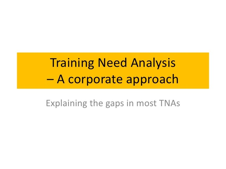 Training Need Analysis– A corporate approachExplaining the gaps in most TNAs