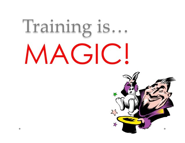 Training  is…	MAGIC!