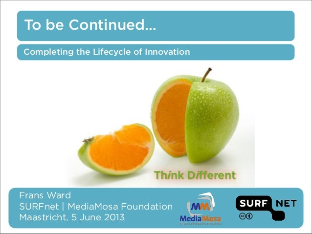 To be Continued…Frans WardSURFnet | MediaMosa FoundationMaastricht, 5 June 2013Completing the Lifecycle of InnovationThink...