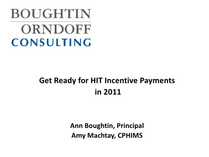 Get Ready for HIT Incentive Payments<br /> in 2011<br />Ann Boughtin, Principal<br />Amy Machtay, CPHIMS<br />