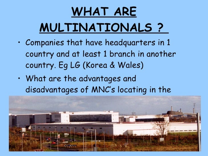 WHAT ARE MULTINATIONALS ?  <ul><li>Companies that have headquarters in 1 country and at least 1 branch in another country....