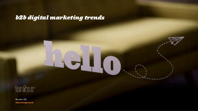 b2b digital marketing trendsNovember 2012www.tenfouragency.com