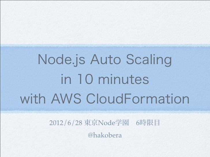 Node.js Auto Scaling      in 10 minuteswith AWS CloudFormation   2012/6/28 東京Node学園6時限目          @hakobera