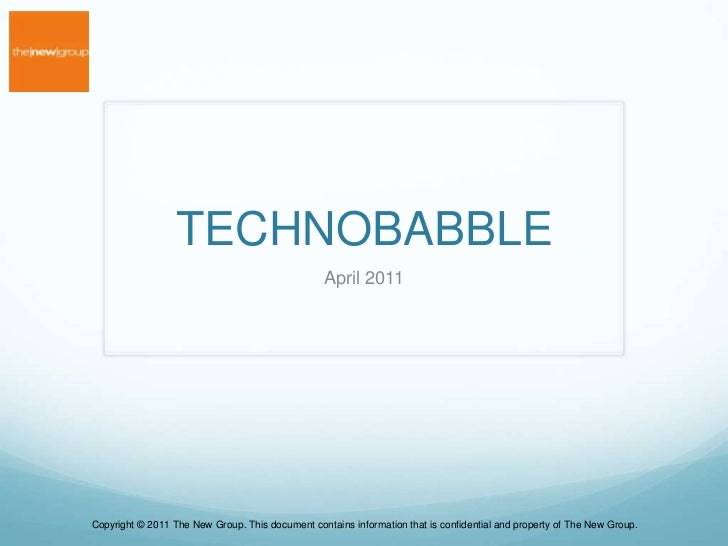 TECHNOBABBLE<br />April 2011<br />Copyright © 2011 The New Group. This document contains information that is confidential ...