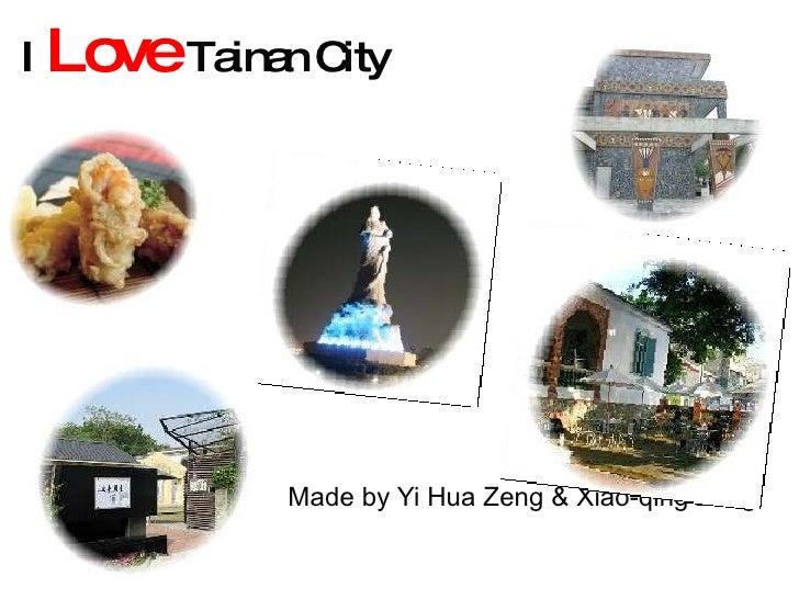 I   Love   Tainan City <ul><li>Made by Yi Hua Zeng & Xiao-qing Zeng </li></ul>