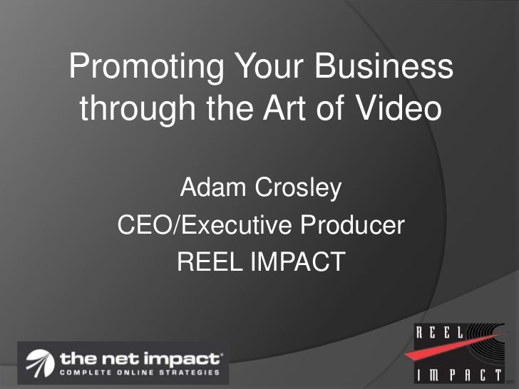 Promoting Your Business through the Art of Video<br />Adam Crosley<br />CEO/Executive Producer<br />REEL IMPACT<br />