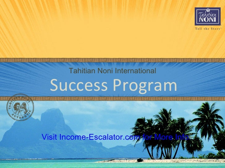 Tahitian Noni International Success Program Visit   Income-Escalator.com for More Info.