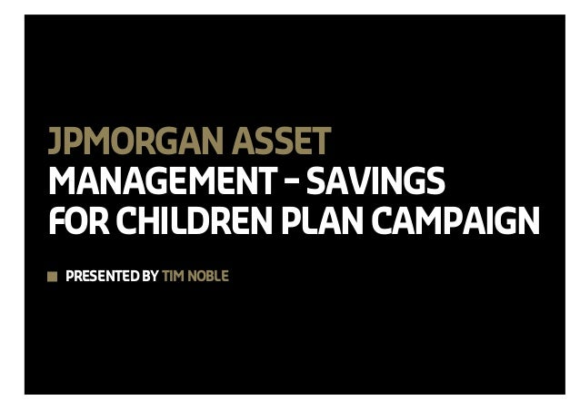 JPMORGAN ASSETMANAGEMENT – SAVINGSFOR CHILDREN PLAN CAMPAIGNPRESENTED BY TIM NOBLE