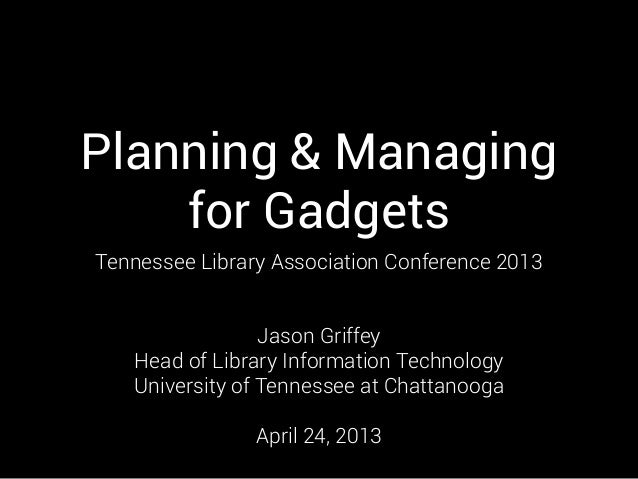 Planning & Managingfor GadgetsTennessee Library Association Conference 2013Jason GriffeyHead of Library Information Techno...