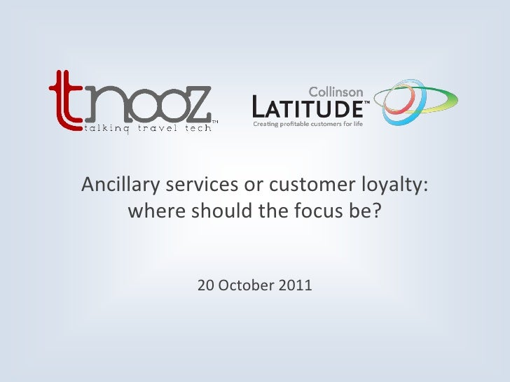 Ancillary services or customer loyalty:     where should the focus be?             20 October 2011