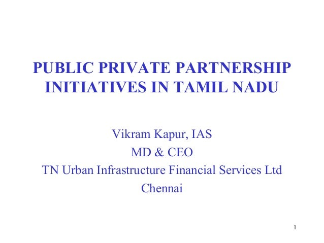 1 PUBLIC PRIVATE PARTNERSHIP INITIATIVES IN TAMIL NADU Vikram Kapur, IAS MD & CEO TN Urban Infrastructure Financial Servic...