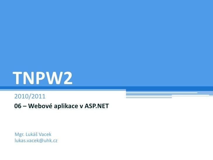 TNPW2<br />2009/2010<br />06 – Webové aplikace v ASP.NET<br />Mgr. Lukáš Vacek<br />lukas.vacek@uhk.cz<br />
