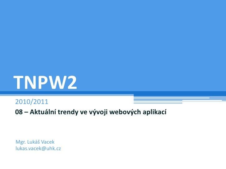 TNPW2<br />2009/2010<br />08 – Aktuální trendy ve vývoji webových aplikací<br />Mgr. Lukáš Vacek<br />lukas.vacek@uhk.cz<b...