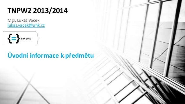 TNPW2 2013/2014 Mgr. Lukáš Vacek lukas.vacek@uhk.cz  Úvodní informace k předmětu