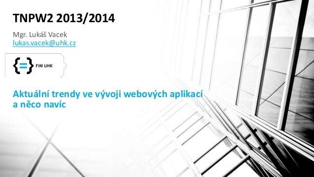 TNPW2 2013/2014  Mgr. Lukáš Vacek  lukas.vacek@uhk.cz  Aktuální trendy ve vývoji webových aplikací  a něco navíc